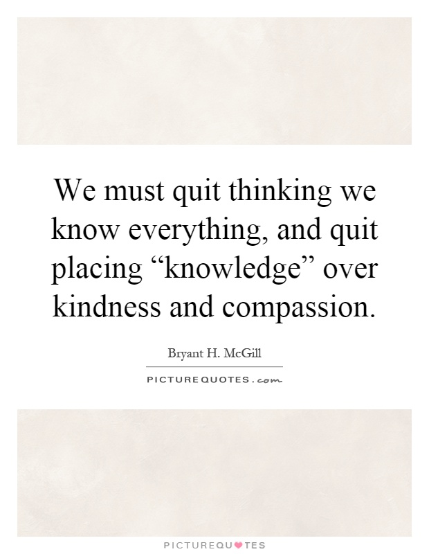 """We must quit thinking we know everything, and quit placing """"knowledge"""" over kindness and compassion Picture Quote #1"""