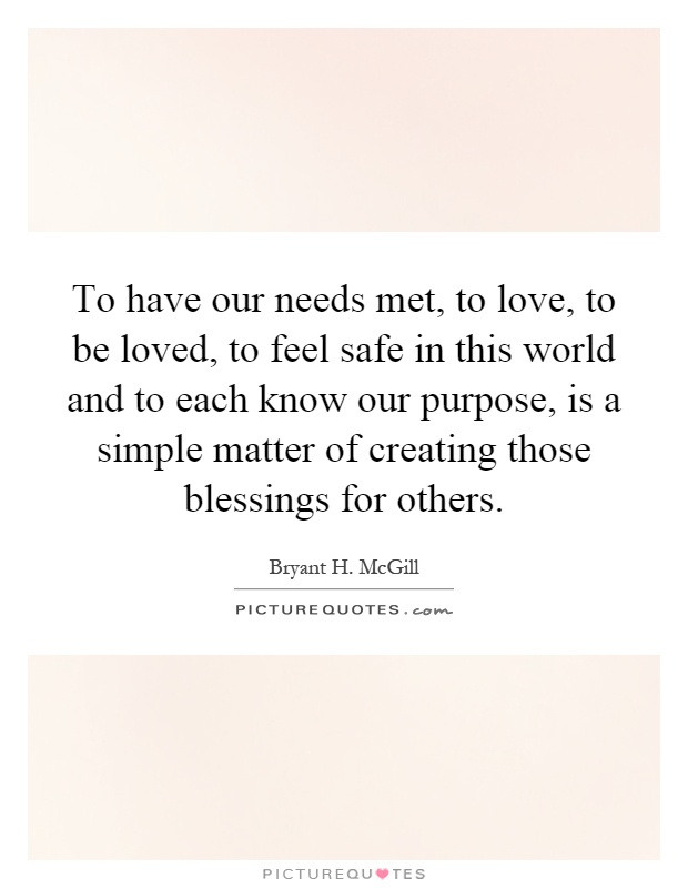 To have our needs met, to love, to be loved, to feel safe in this world and to each know our purpose, is a simple matter of creating those blessings for others Picture Quote #1