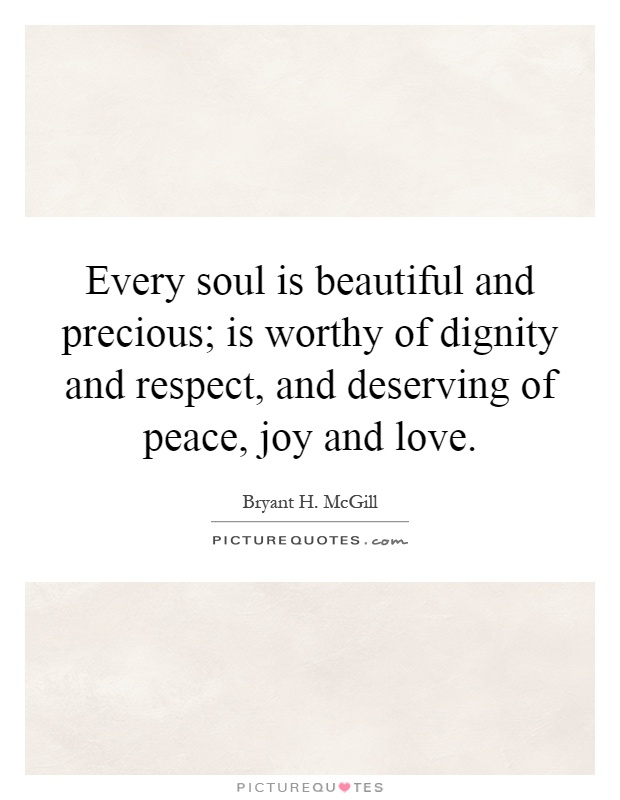 Every soul is beautiful and precious; is worthy of dignity and respect, and deserving of peace, joy and love Picture Quote #1