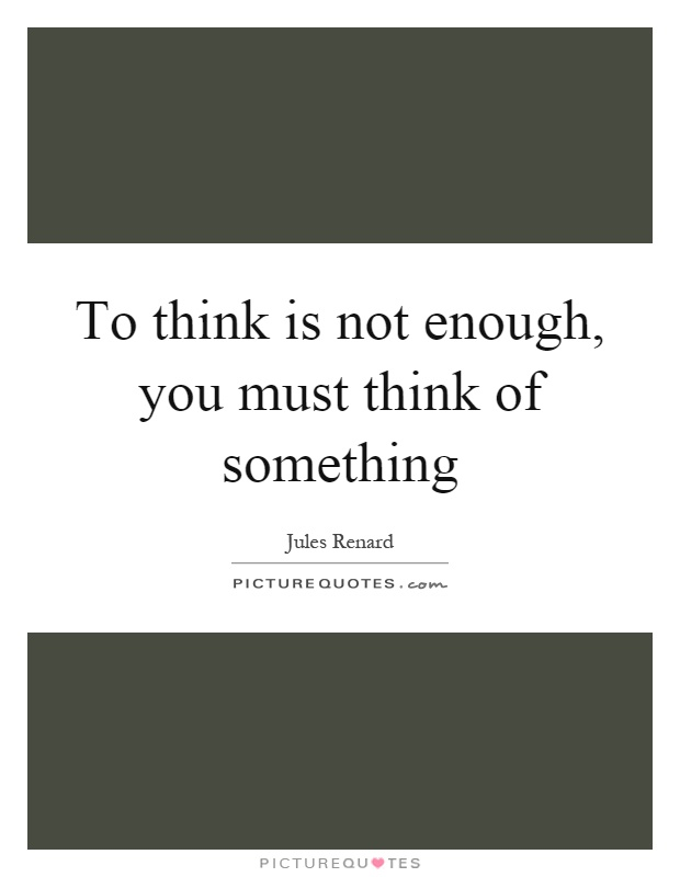 To think is not enough, you must think of something Picture Quote #1