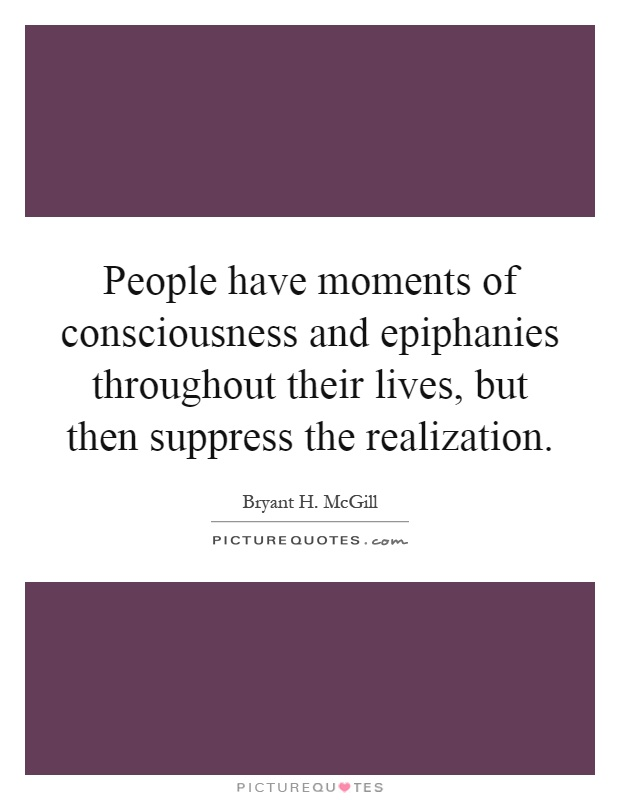 People have moments of consciousness and epiphanies throughout their lives, but then suppress the realization Picture Quote #1