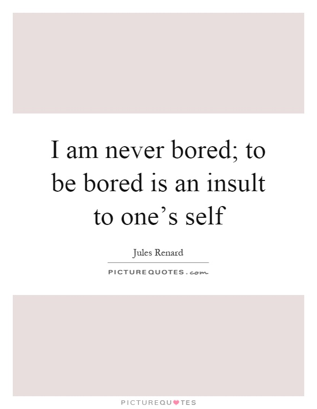 I am never bored; to be bored is an insult to one's self Picture Quote #1