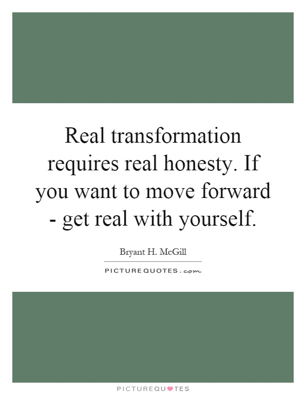 Real transformation requires real honesty. If you want to move forward - get real with yourself Picture Quote #1