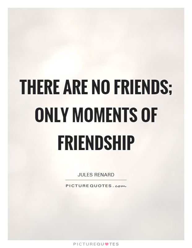 There are no friends; only moments of friendship Picture Quote #1