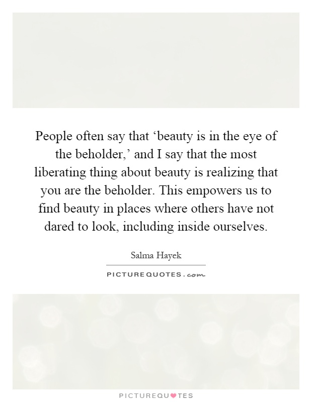 People often say that 'beauty is in the eye of the beholder,' and I say that the most liberating thing about beauty is realizing that you are the beholder. This empowers us to find beauty in places where others have not dared to look, including inside ourselves Picture Quote #1