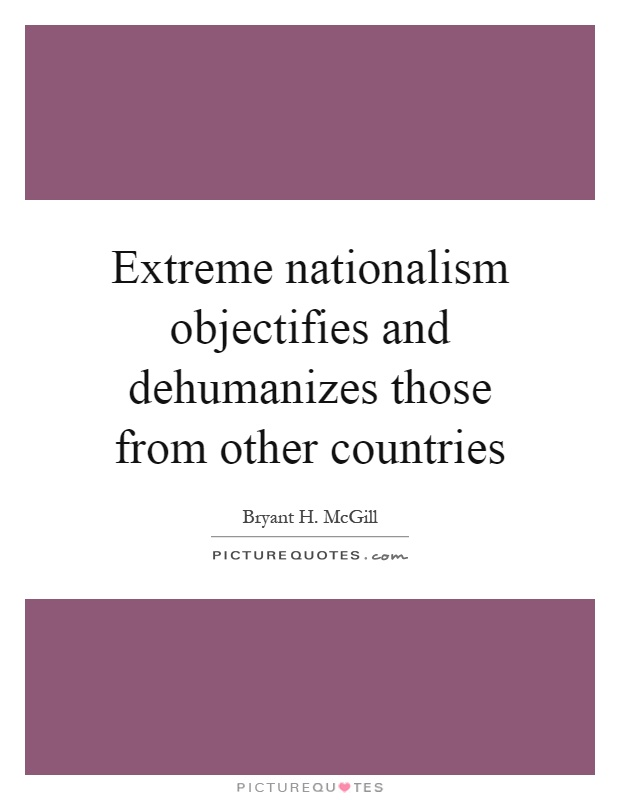 Extreme nationalism objectifies and dehumanizes those from other countries Picture Quote #1