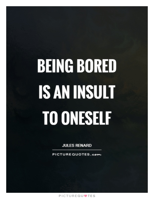 Being bored is an insult to oneself Picture Quote #1