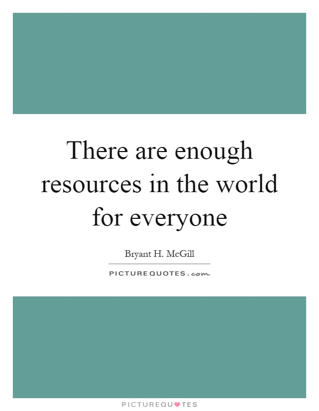 There are enough resources in the world for everyone Picture Quote #1