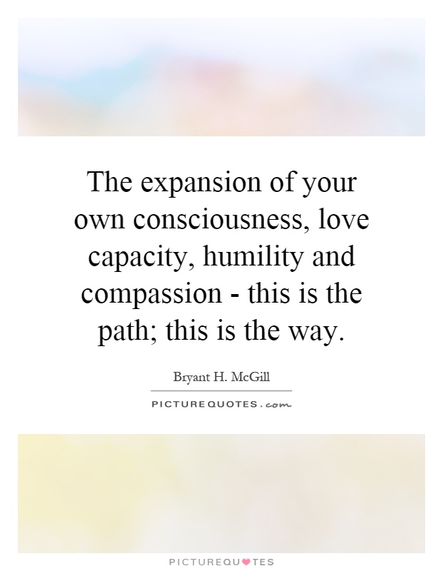 The expansion of your own consciousness, love capacity, humility and compassion - this is the path; this is the way Picture Quote #1