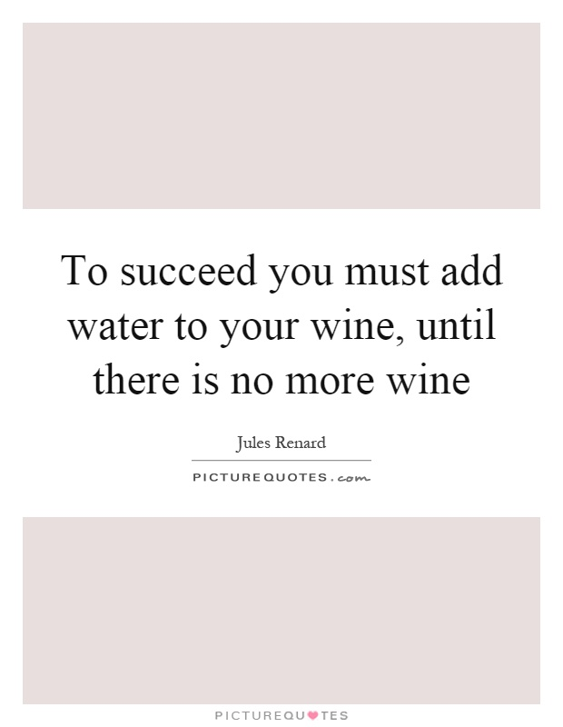 To succeed you must add water to your wine, until there is no more wine Picture Quote #1