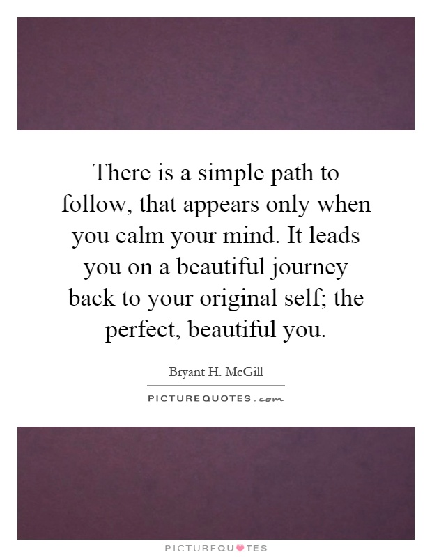 There is a simple path to follow, that appears only when you calm your mind. It leads you on a beautiful journey back to your original self; the perfect, beautiful you Picture Quote #1