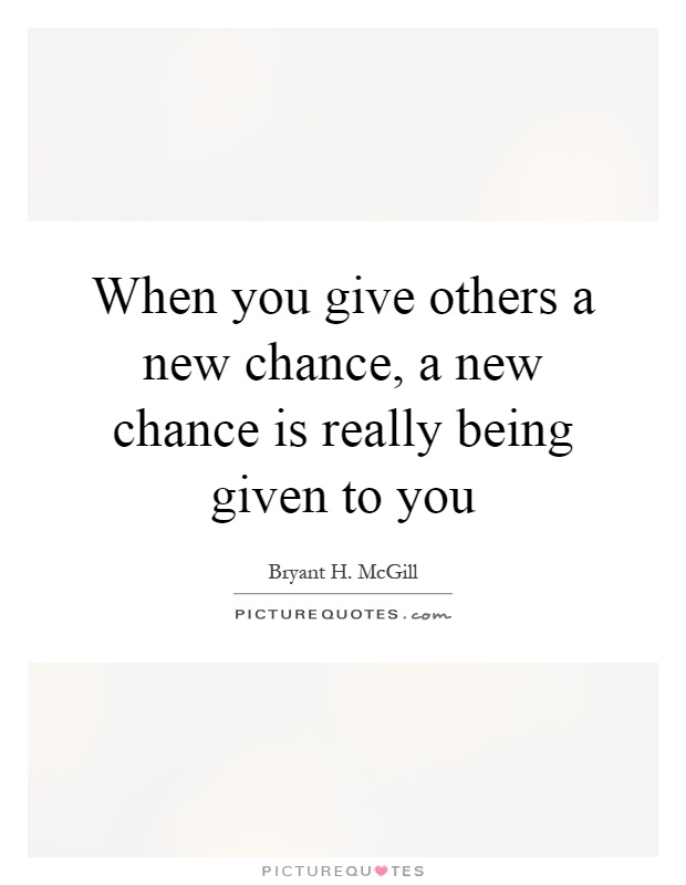 When you give others a new chance, a new chance is really being given to you Picture Quote #1