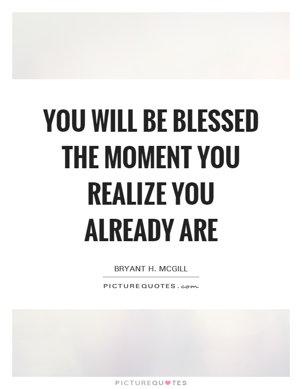 You will be blessed the moment you realize you already are Picture Quote #1