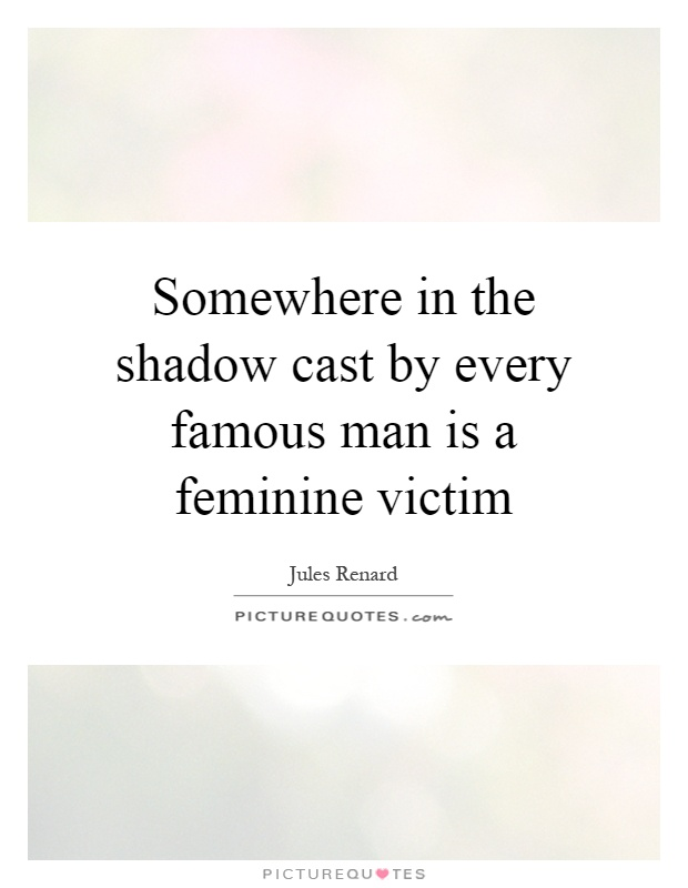 Somewhere in the shadow cast by every famous man is a feminine victim Picture Quote #1