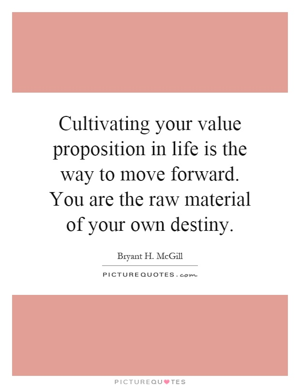 Cultivating your value proposition in life is the way to move forward. You are the raw material of your own destiny Picture Quote #1