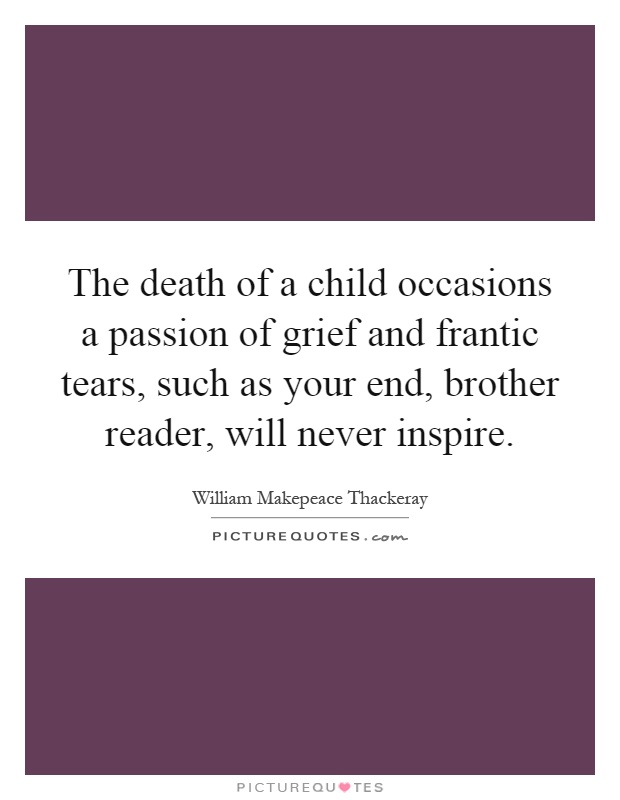 The death of a child occasions a passion of grief and frantic tears, such as your end, brother reader, will never inspire Picture Quote #1
