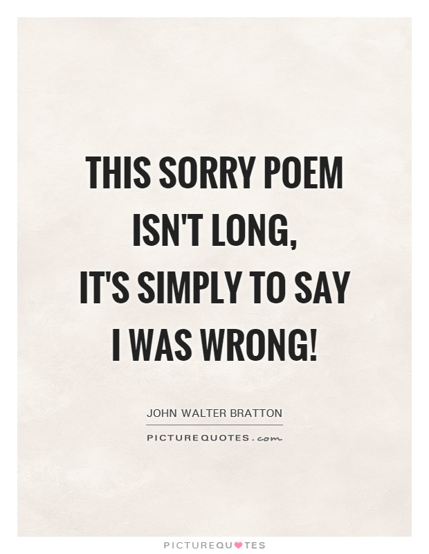 This sorry poem isn't long,  it's simply to say I was wrong! Picture Quote #1