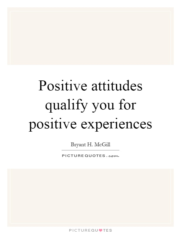 Positive attitudes qualify you for positive experiences Picture Quote #1