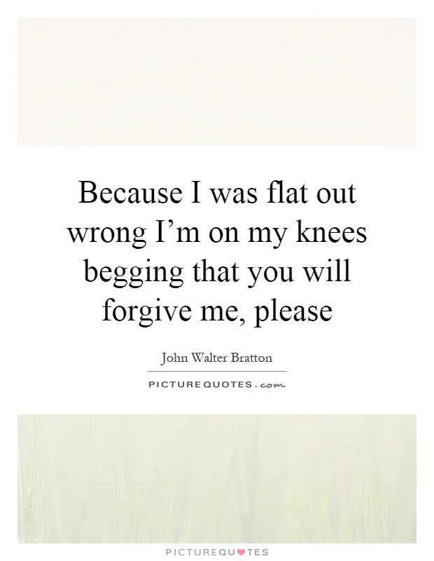 Because I was flat out wrong I'm on my knees begging that you will forgive me, please Picture Quote #1