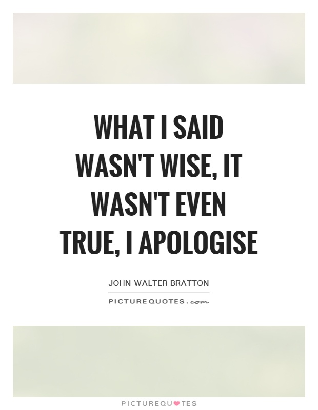 What I said wasn't wise, it wasn't even true, I apologise Picture Quote #1