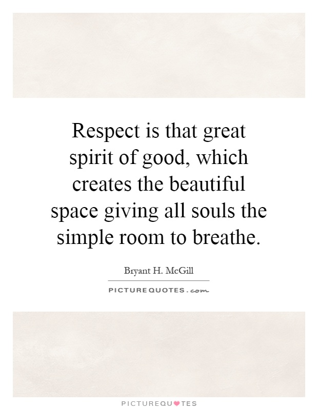 Respect is that great spirit of good, which creates the beautiful space giving all souls the simple room to breathe Picture Quote #1