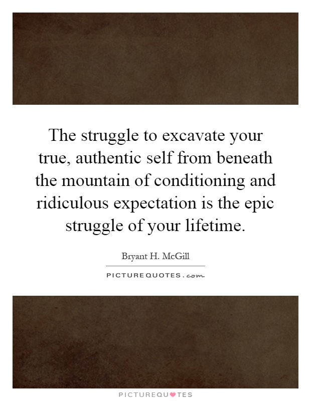 The struggle to excavate your true, authentic self from beneath the mountain of conditioning and ridiculous expectation is the epic struggle of your lifetime Picture Quote #1