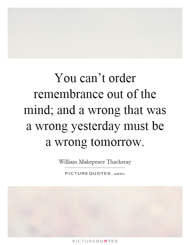 You can't order remembrance out of the mind; and a wrong that was a wrong yesterday must be a wrong tomorrow Picture Quote #1