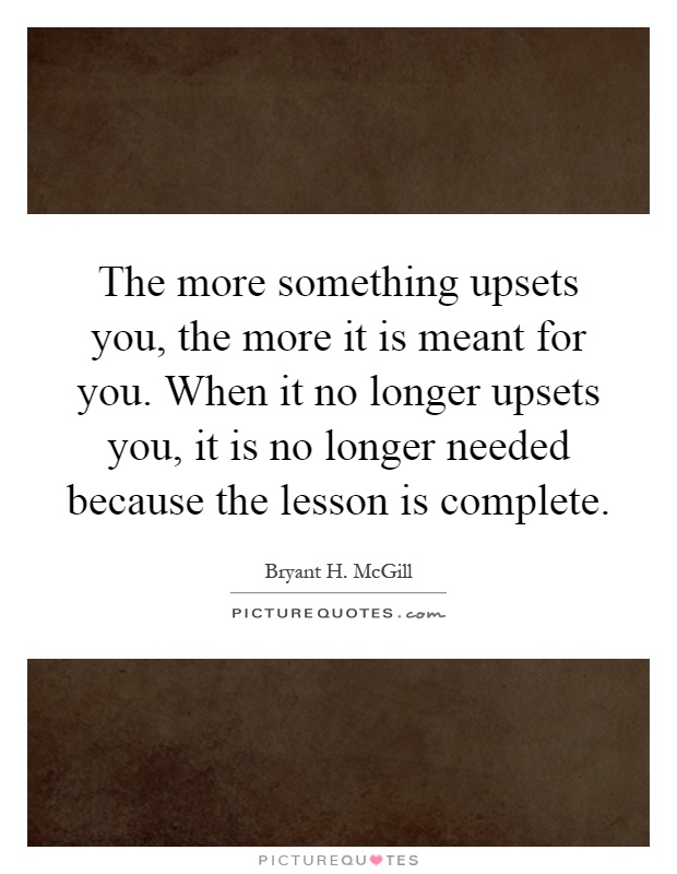 The more something upsets you, the more it is meant for you. When it no longer upsets you, it is no longer needed because the lesson is complete Picture Quote #1