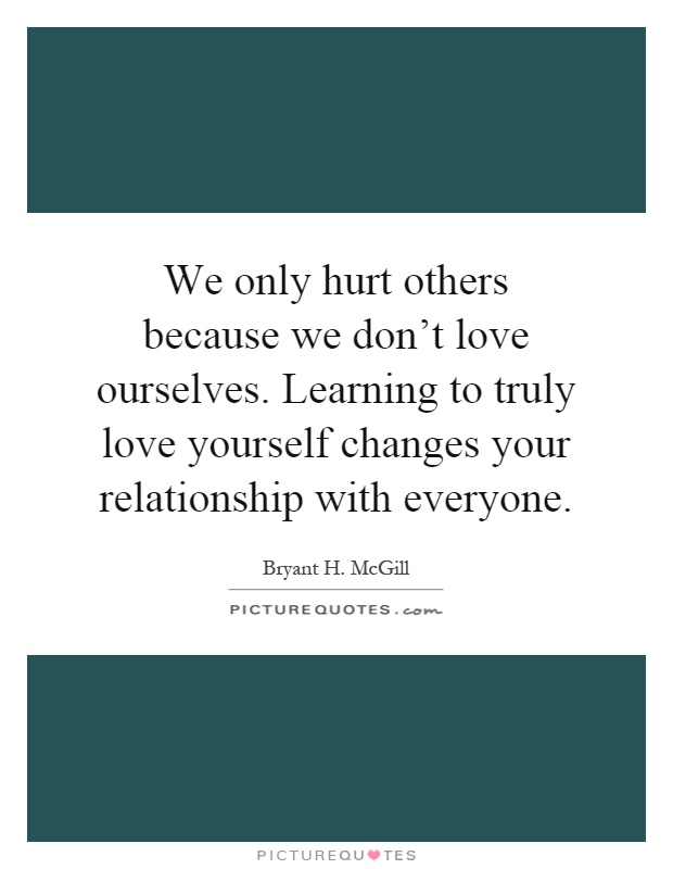 We only hurt others because we don't love ourselves. Learning to truly love yourself changes your relationship with everyone Picture Quote #1