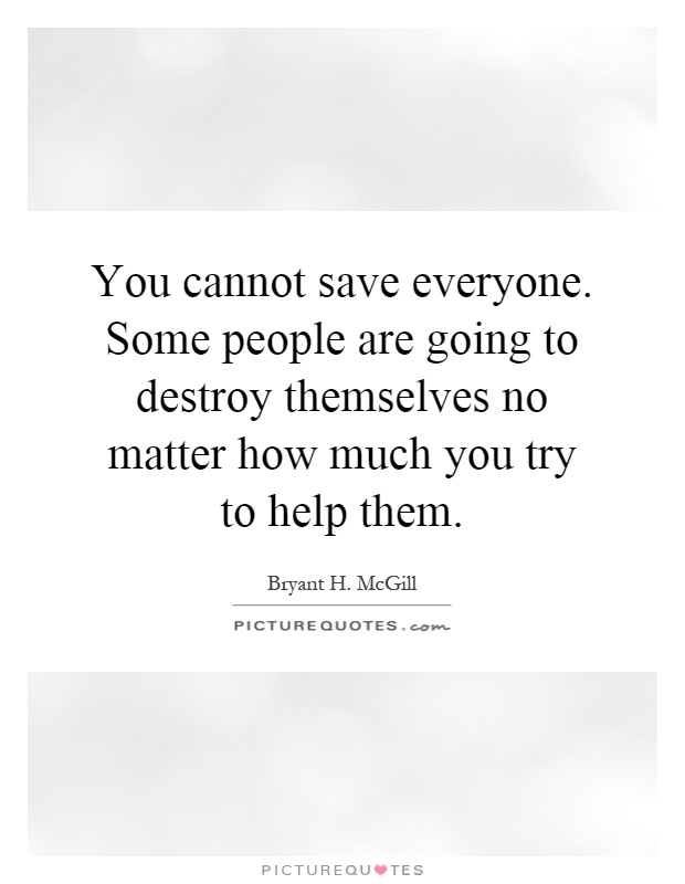 You cannot save everyone. Some people are going to destroy themselves no matter how much you try to help them Picture Quote #1