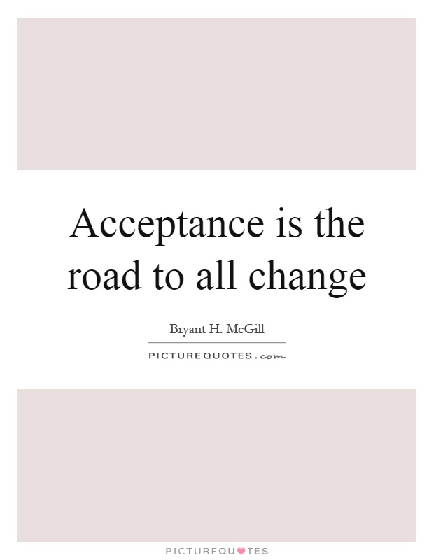 Acceptance is the road to all change Picture Quote #1