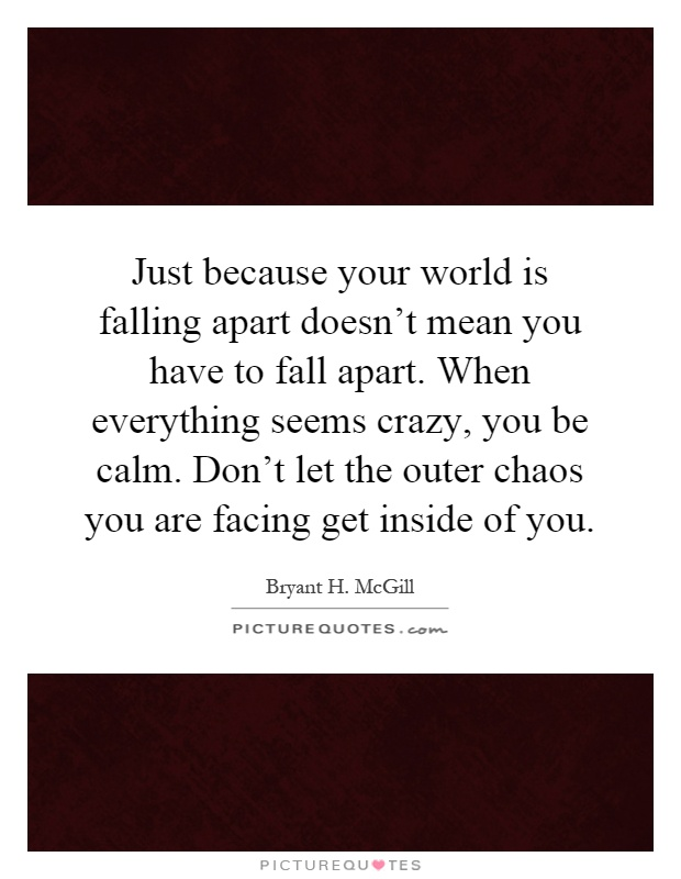 Just because your world is falling apart doesn't mean you have to fall apart. When everything seems crazy, you be calm. Don't let the outer chaos you are facing get inside of you Picture Quote #1