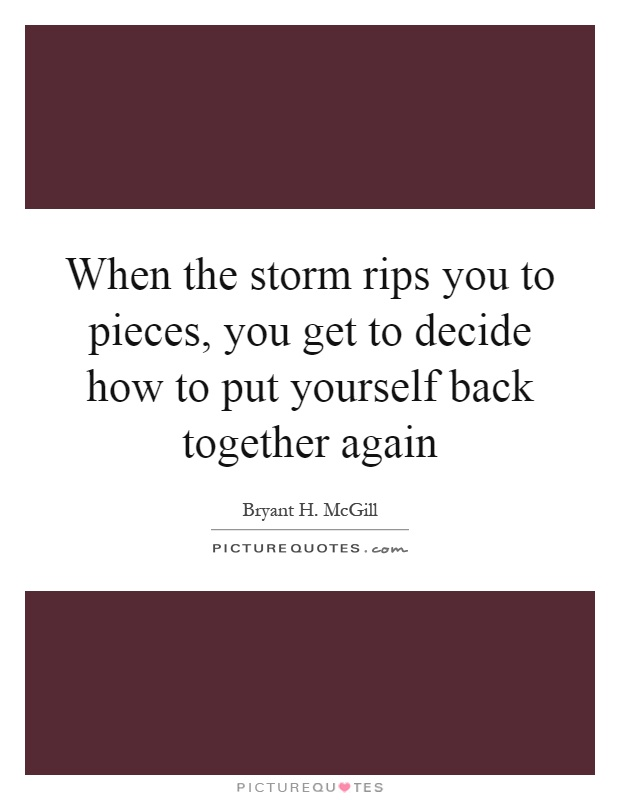 When the storm rips you to pieces, you get to decide how to put yourself back together again Picture Quote #1