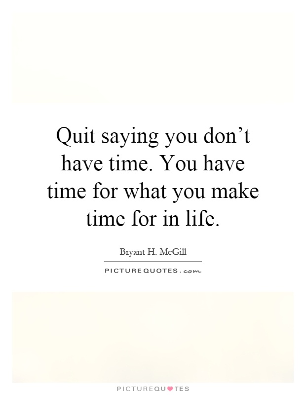 Quit saying you don't have time. You have time for what you make time for in life Picture Quote #1
