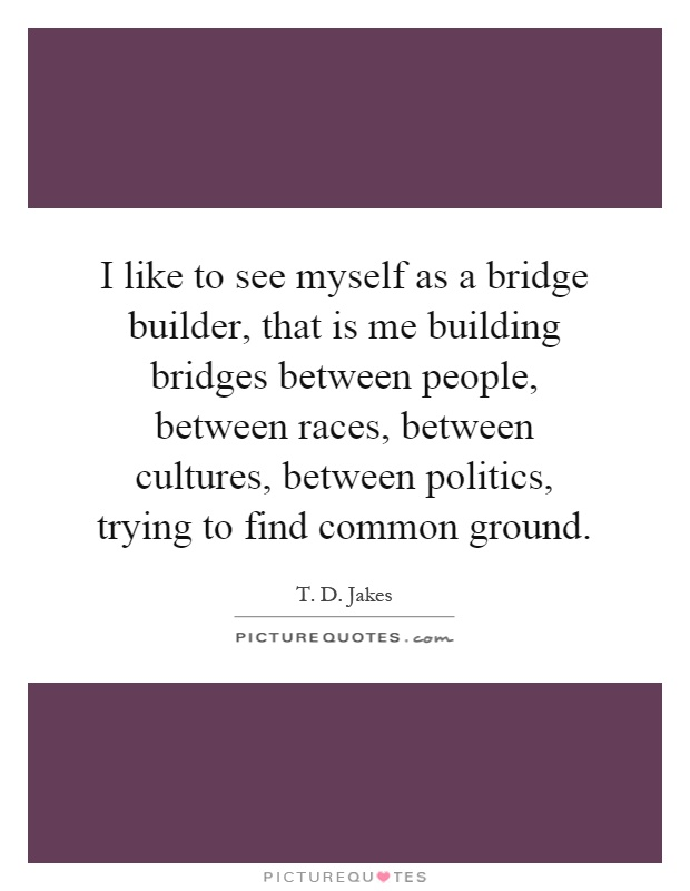 I Like To See Myself As A Bridge Builder That Is Me