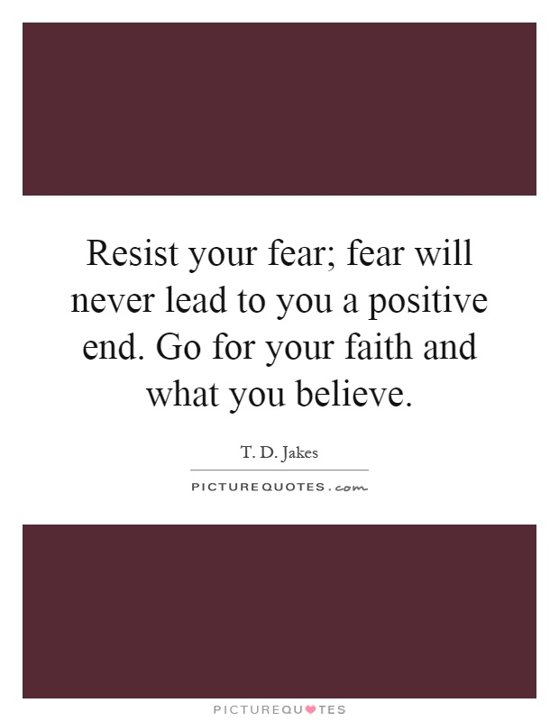 Resist your fear; fear will never lead to you a positive end. Go for your faith and what you believe Picture Quote #1