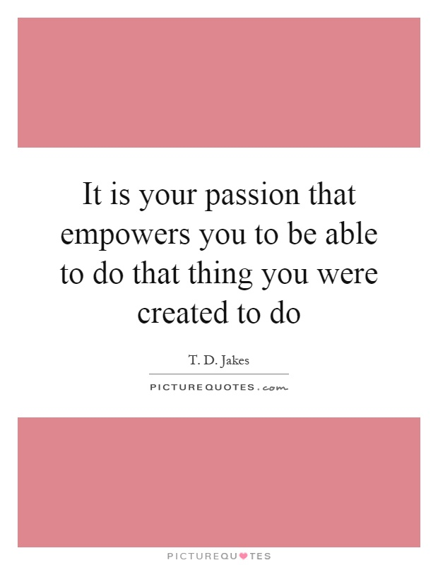It is your passion that empowers you to be able to do that thing you were created to do Picture Quote #1
