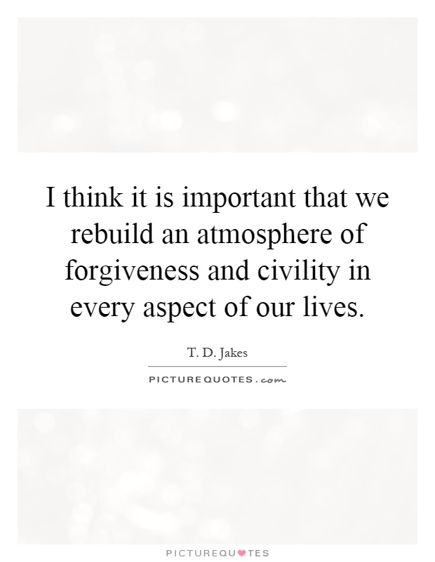 I think it is important that we rebuild an atmosphere of forgiveness and civility in every aspect of our lives Picture Quote #1