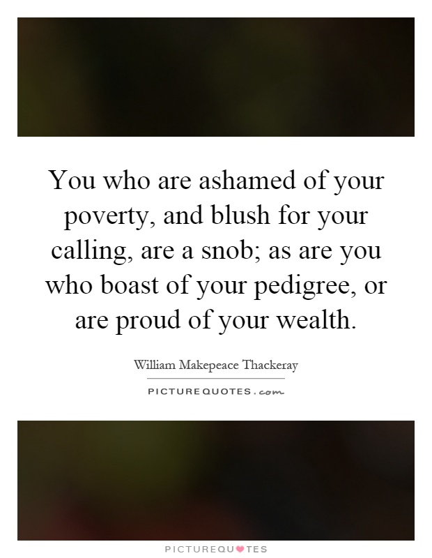 You who are ashamed of your poverty, and blush for your calling, are a snob; as are you who boast of your pedigree, or are proud of your wealth Picture Quote #1