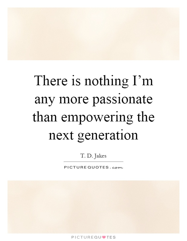 There is nothing I'm any more passionate than empowering the next generation Picture Quote #1