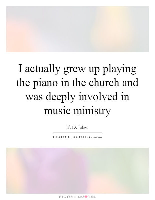 I actually grew up playing the piano in the church and was deeply involved in music ministry Picture Quote #1