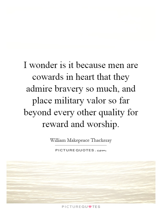 I wonder is it because men are cowards in heart that they admire bravery so much, and place military valor so far beyond every other quality for reward and worship Picture Quote #1