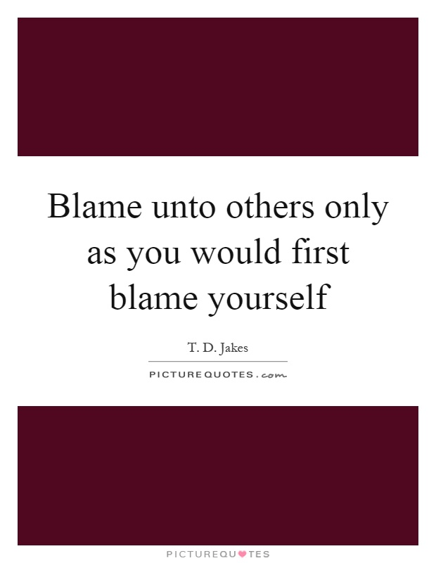 Blame unto others only as you would first blame yourself Picture Quote #1