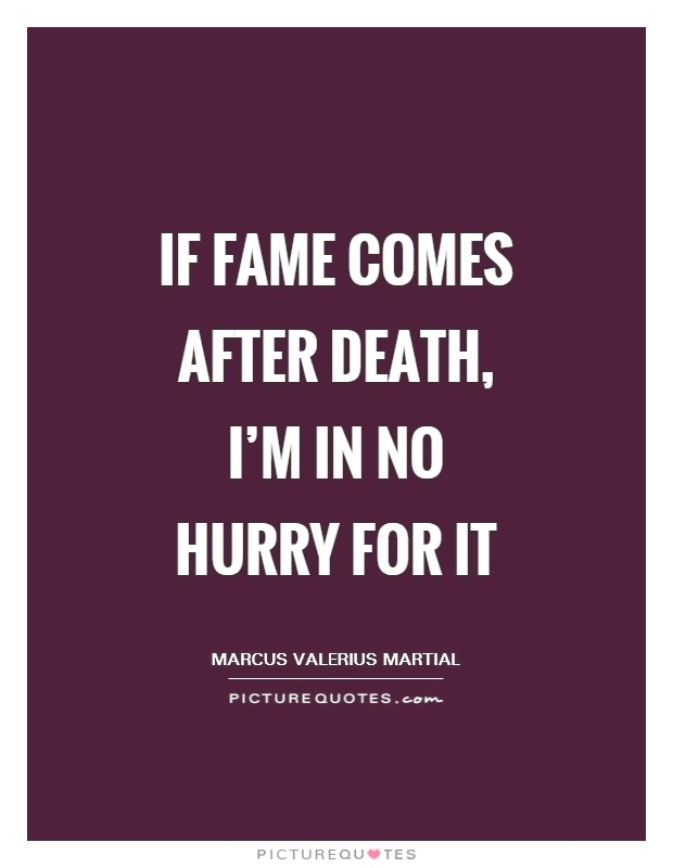 If fame comes after death, I'm in no hurry for it Picture Quote #1
