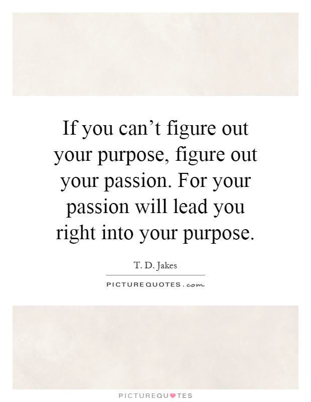 If you can't figure out your purpose, figure out your passion. For your passion will lead you right into your purpose Picture Quote #1