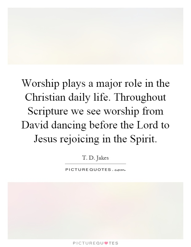Worship plays a major role in the Christian daily life. Throughout Scripture we see worship from David dancing before the Lord to Jesus rejoicing in the Spirit Picture Quote #1