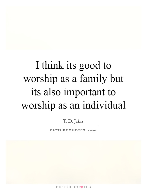 I think its good to worship as a family but its also important to worship as an individual Picture Quote #1