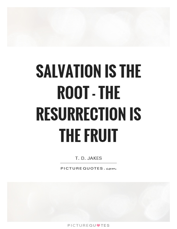 Salvation is the root - the resurrection is the fruit Picture Quote #1