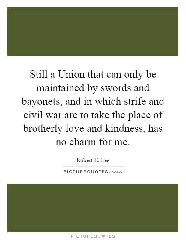 Still a Union that can only be maintained by swords and bayonets, and in which strife and civil war are to take the place of brotherly love and kindness, has no charm for me Picture Quote #1