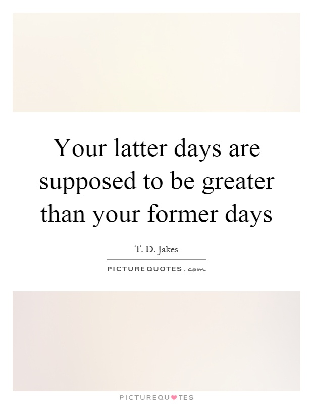 Your latter days are supposed to be greater than your former days Picture Quote #1